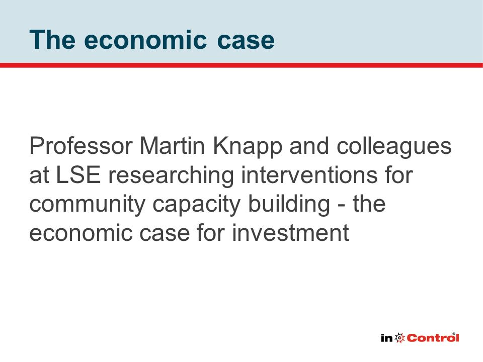 The economic case Professor Martin Knapp and colleagues at LSE researching interventions for community capacity building - the economic case for inves