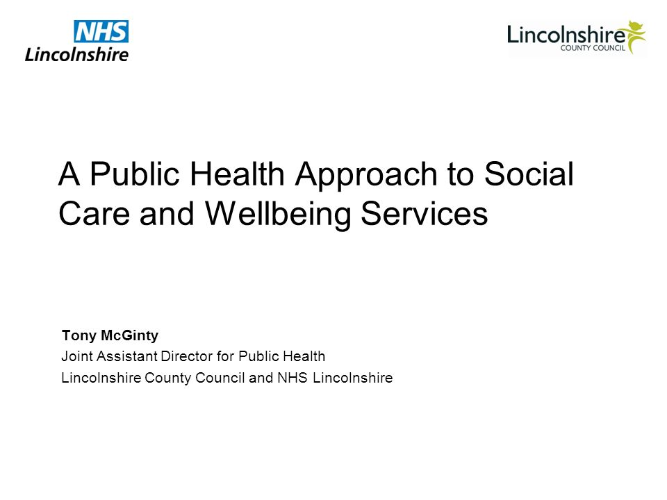 A Public Health Approach to Social Care and Wellbeing Services Tony McGinty Joint Assistant Director for Public Health Lincolnshire County Council and