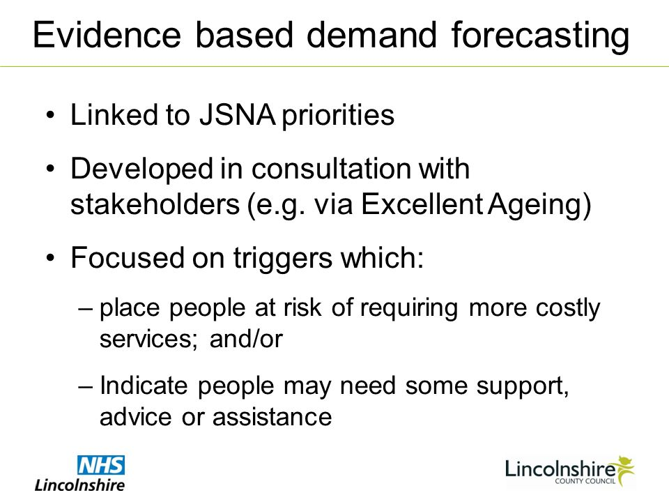 Linked to JSNA priorities Developed in consultation with stakeholders (e.g. via Excellent Ageing) Focused on triggers which: –place people at risk of