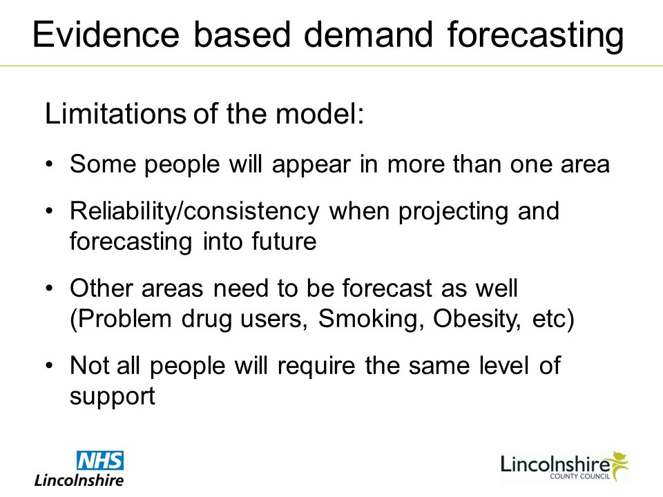 Limitations of the model: Evidence based demand forecasting Some people will appear in more than one area Reliability/consistency when projecting and forecasting into future Other areas need to be forecast as well (Problem drug users, Smoking, Obesity, etc) Not all people will require the same level of support