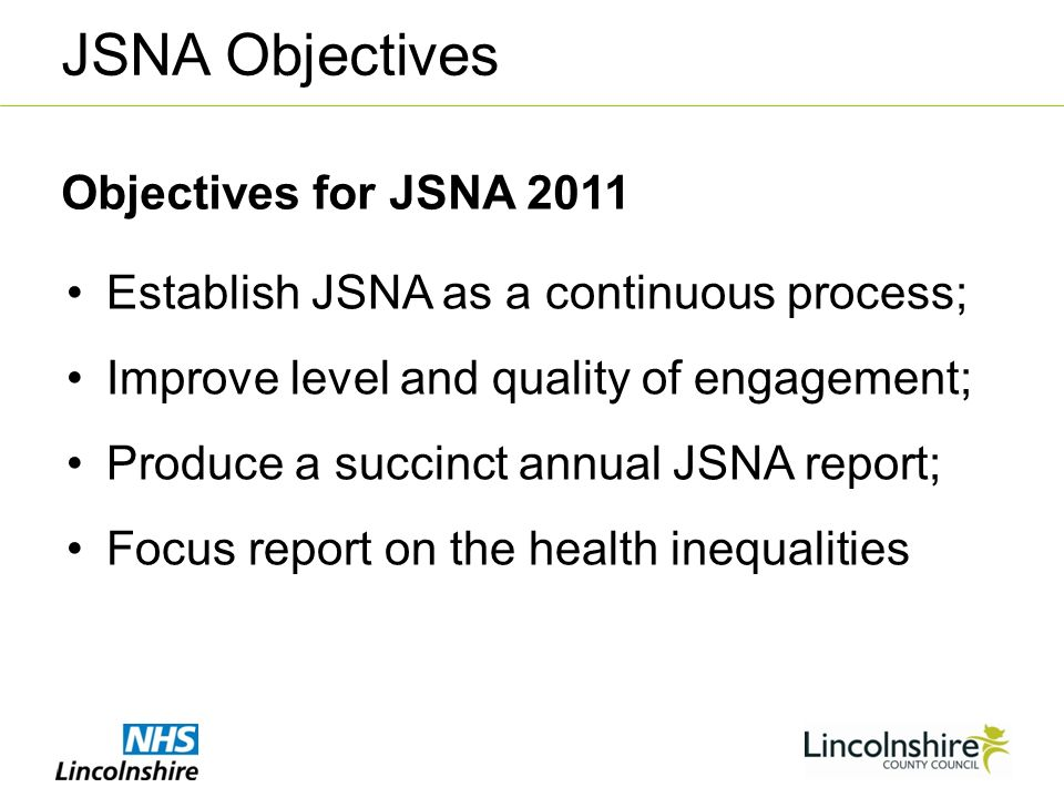Establish JSNA as a continuous process; Improve level and quality of engagement; Produce a succinct annual JSNA report; Focus report on the health inequalities Objectives for JSNA 2011 JSNA Objectives
