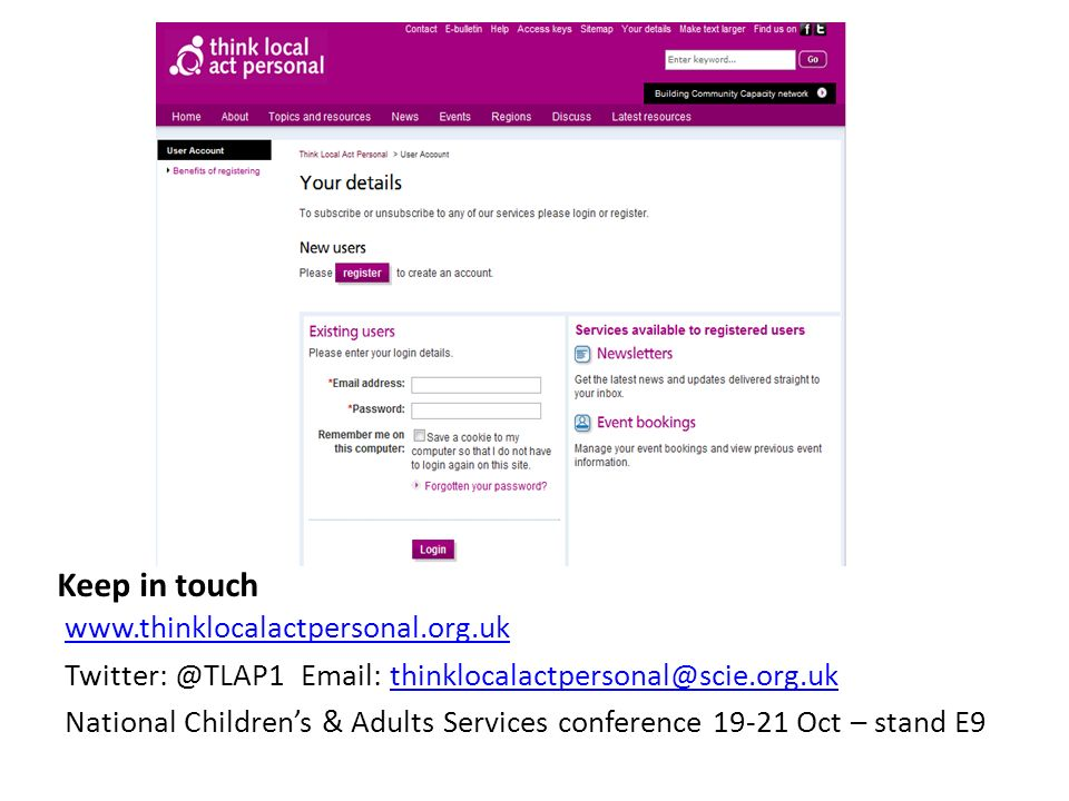 Keep in touch www.thinklocalactpersonal.org.uk Twitter: @TLAP1 Email: thinklocalactpersonal@scie.org.ukthinklocalactpersonal@scie.org.uk National Childrens & Adults Services conference 19-21 Oct – stand E9