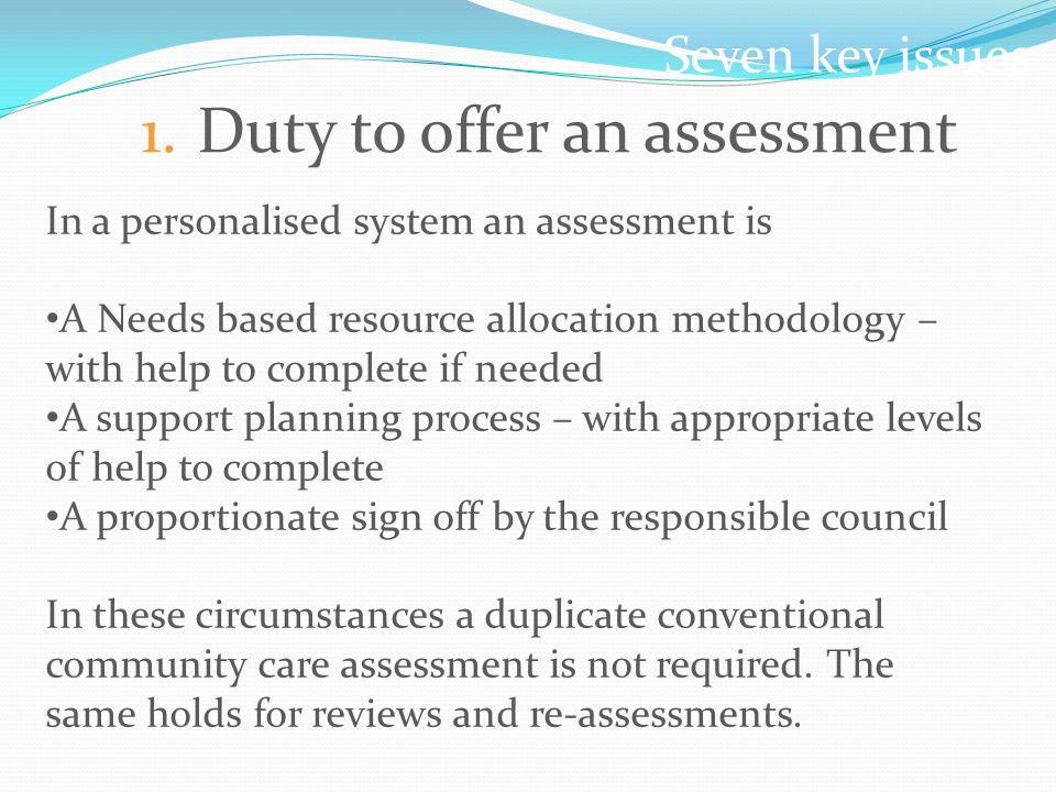 Seven key issues 1.Duty to offer an assessment In a personalised system an assessment is A Needs based resource allocation methodology – with help to complete if needed A support planning process – with appropriate levels of help to complete A proportionate sign off by the responsible council In these circumstances a duplicate conventional community care assessment is not required.