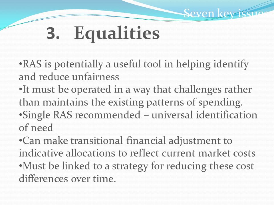 Seven key issues 3.Equalities RAS is potentially a useful tool in helping identify and reduce unfairness It must be operated in a way that challenges rather than maintains the existing patterns of spending.