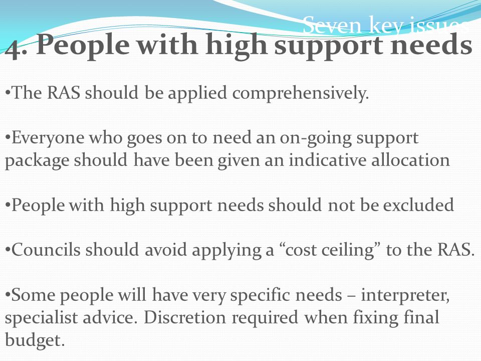 Seven key issues 4. People with high support needs The RAS should be applied comprehensively.