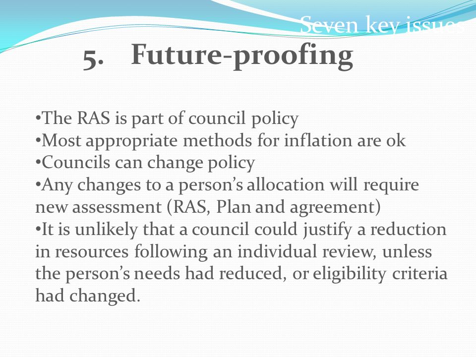 Seven key issues 5.Future-proofing The RAS is part of council policy Most appropriate methods for inflation are ok Councils can change policy Any changes to a persons allocation will require new assessment (RAS, Plan and agreement) It is unlikely that a council could justify a reduction in resources following an individual review, unless the persons needs had reduced, or eligibility criteria had changed.