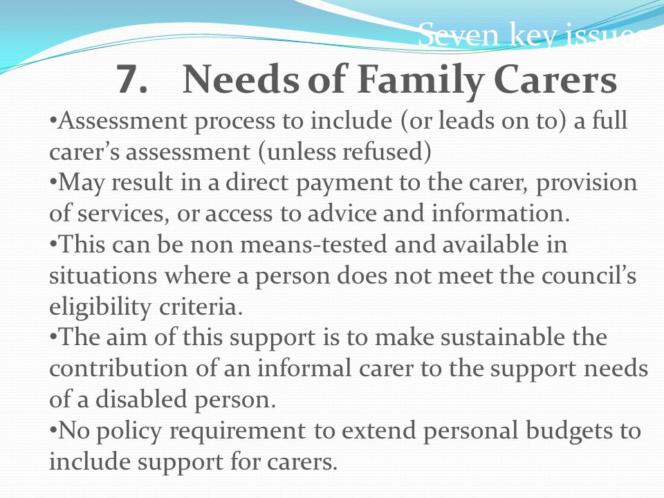 Seven key issues 7. Needs of Family Carers Assessment process to include (or leads on to) a full carers assessment (unless refused) May result in a di