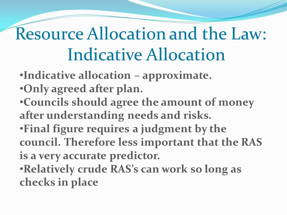Resource Allocation and the Law: Indicative Allocation Indicative allocation – approximate. Only agreed after plan. Councils should agree the amount o