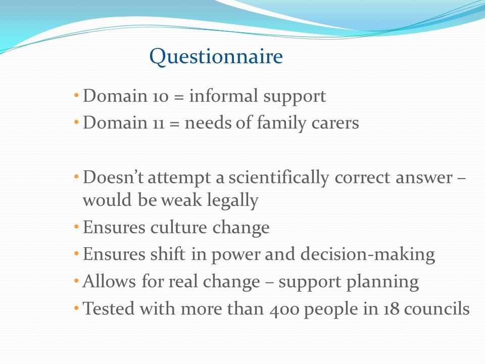 Questionnaire Domain 10 = informal support Domain 11 = needs of family carers Doesnt attempt a scientifically correct answer – would be weak legally Ensures culture change Ensures shift in power and decision-making Allows for real change – support planning Tested with more than 400 people in 18 councils