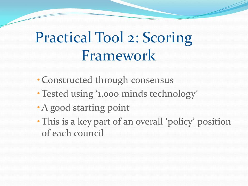 Practical Tool 2: Scoring Framework Constructed through consensus Tested using 1,000 minds technology A good starting point This is a key part of an overall policy position of each council