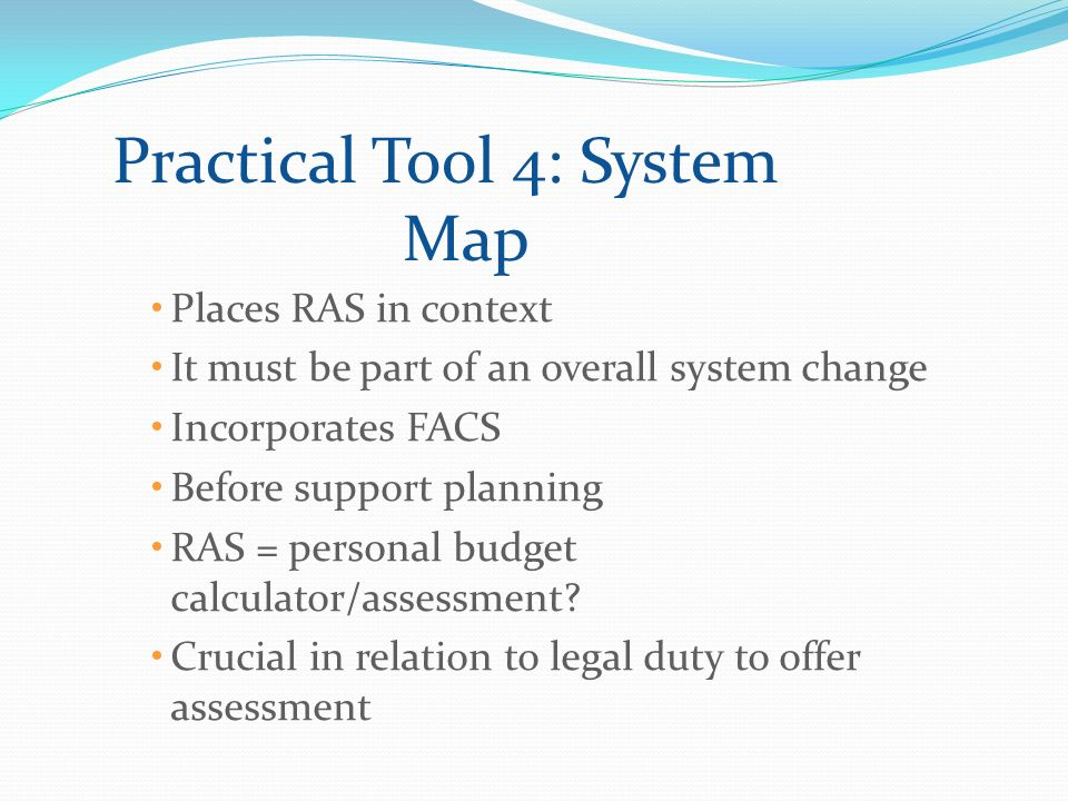 Practical Tool 4: System Map Places RAS in context It must be part of an overall system change Incorporates FACS Before support planning RAS = personal budget calculator/assessment.