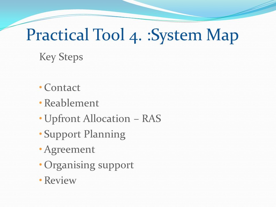 Practical Tool 4. :System Map Key Steps Contact Reablement Upfront Allocation – RAS Support Planning Agreement Organising support Review