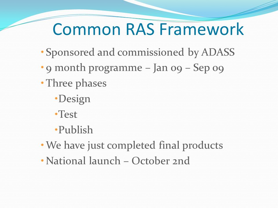 Common RAS Framework Sponsored and commissioned by ADASS 9 month programme – Jan 09 – Sep 09 Three phases Design Test Publish We have just completed f