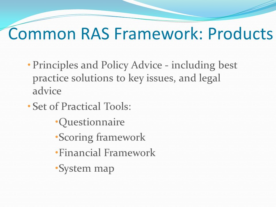 Common RAS Framework: Products Principles and Policy Advice - including best practice solutions to key issues, and legal advice Set of Practical Tools: Questionnaire Scoring framework Financial Framework System map