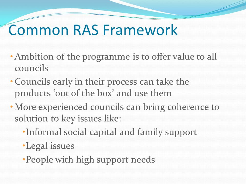 Common RAS Framework Ambition of the programme is to offer value to all councils Councils early in their process can take the products out of the box and use them More experienced councils can bring coherence to solution to key issues like: Informal social capital and family support Legal issues People with high support needs