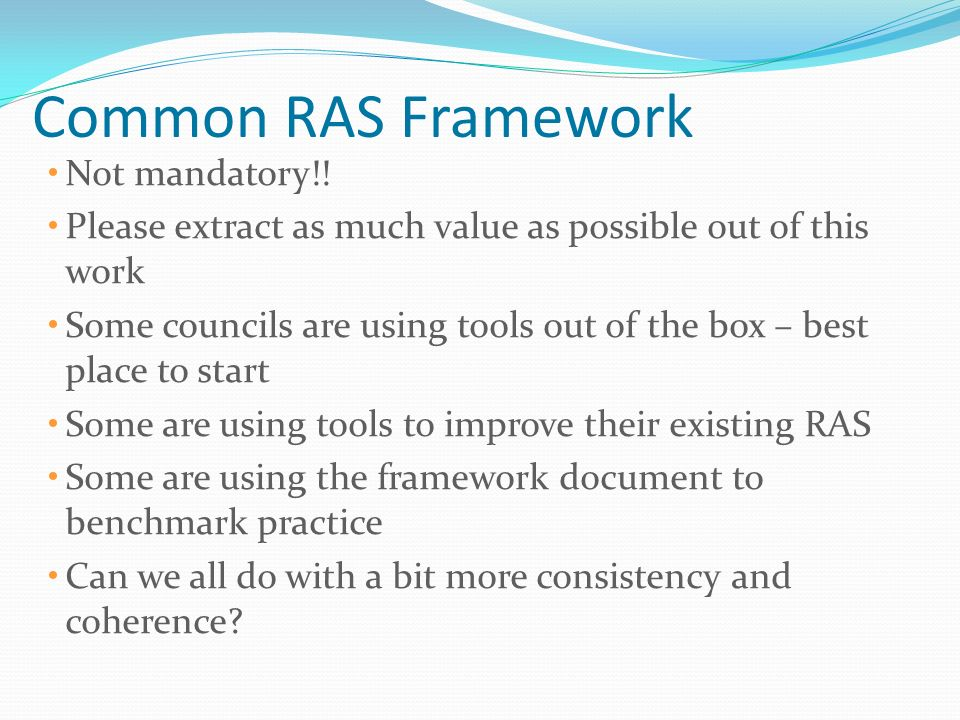 Common RAS Framework Not mandatory!! Please extract as much value as possible out of this work Some councils are using tools out of the box – best pla
