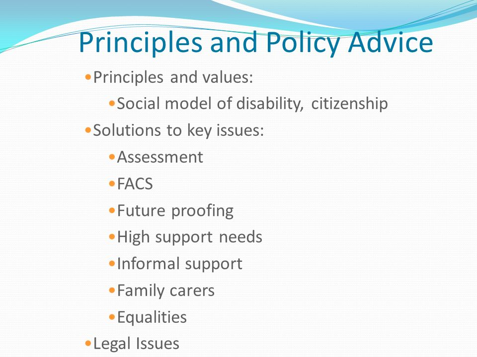 Principles and Policy Advice Principles and values: Social model of disability, citizenship Solutions to key issues: Assessment FACS Future proofing H
