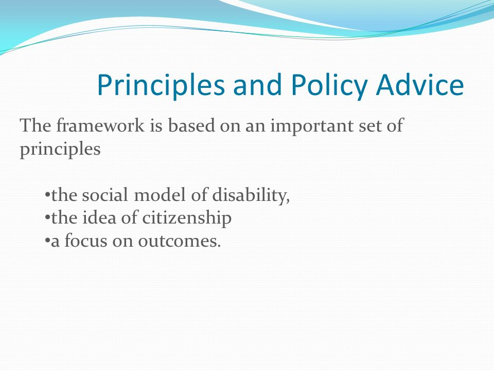Principles and Policy Advice The framework is based on an important set of principles the social model of disability, the idea of citizenship a focus on outcomes.