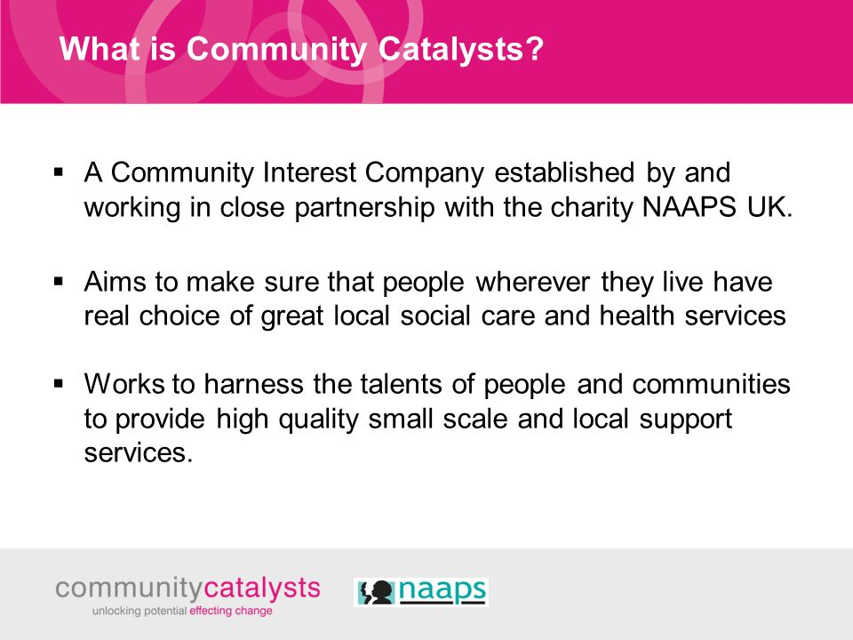 What is Community Catalysts? A Community Interest Company established by and working in close partnership with the charity NAAPS UK. Aims to make sure