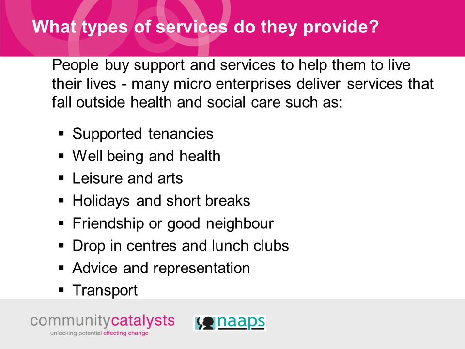 What types of services do they provide? People buy support and services to help them to live their lives - many micro enterprises deliver services tha