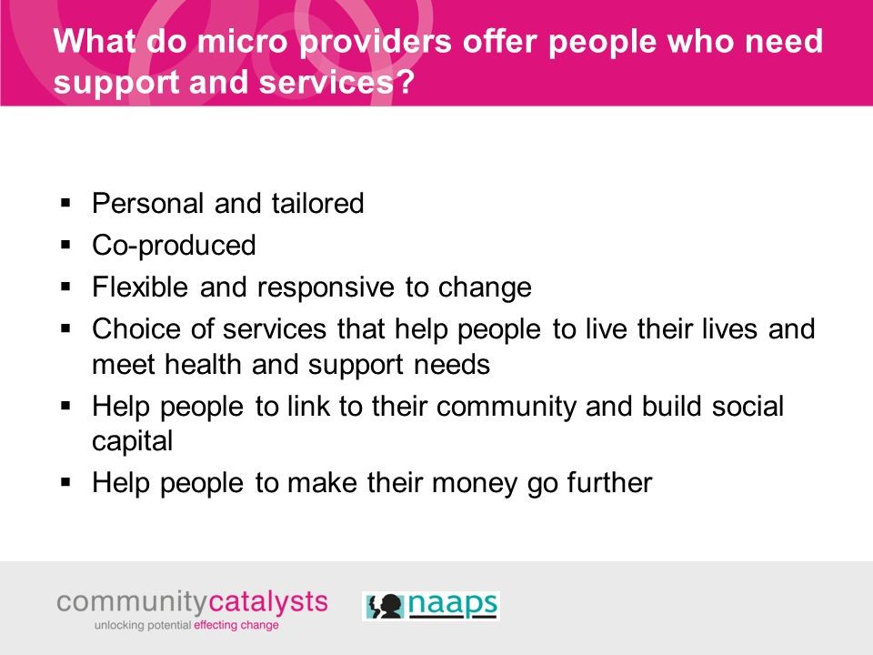 What do micro providers offer people who need support and services? Personal and tailored Co-produced Flexible and responsive to change Choice of serv