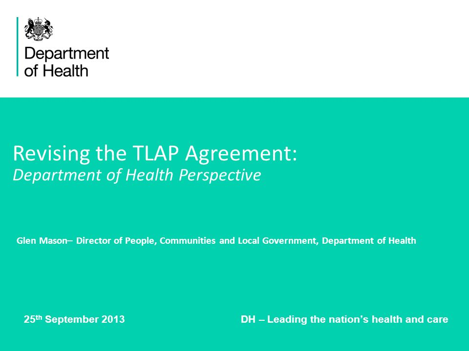 25 th September 2013 DH – Leading the nations health and care Revising the TLAP Agreement: Department of Health Perspective Glen Mason– Director of People, Communities and Local Government, Department of Health