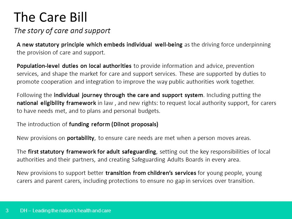 3 DH – Leading the nations health and care The Care Bill The story of care and support A new statutory principle which embeds individual well-being as the driving force underpinning the provision of care and support.