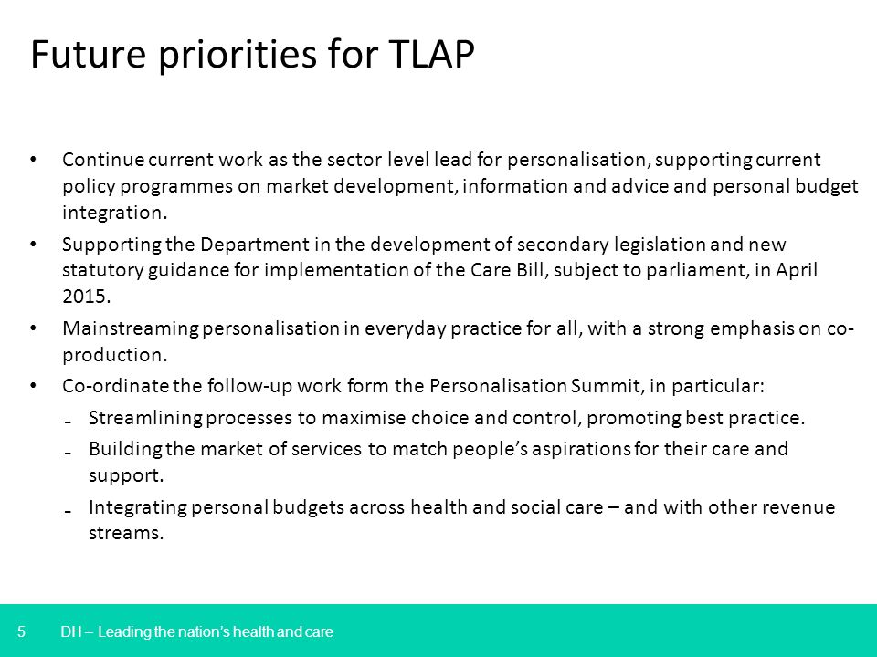 5 DH – Leading the nations health and care Future priorities for TLAP Continue current work as the sector level lead for personalisation, supporting current policy programmes on market development, information and advice and personal budget integration.