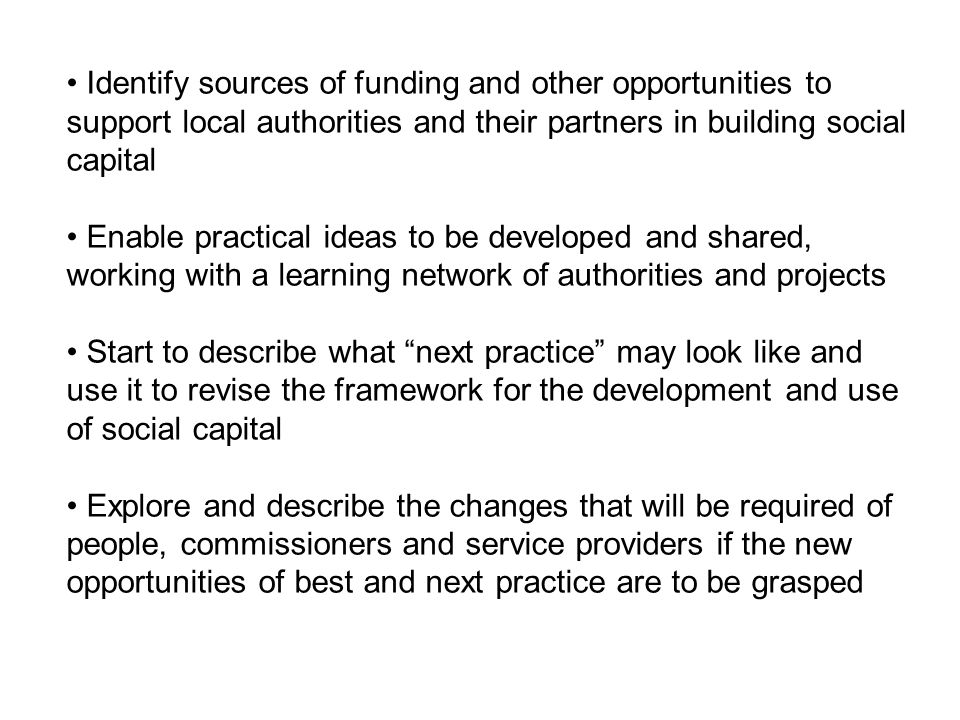 Identify sources of funding and other opportunities to support local authorities and their partners in building social capital Enable practical ideas to be developed and shared, working with a learning network of authorities and projects Start to describe what next practice may look like and use it to revise the framework for the development and use of social capital Explore and describe the changes that will be required of people, commissioners and service providers if the new opportunities of best and next practice are to be grasped