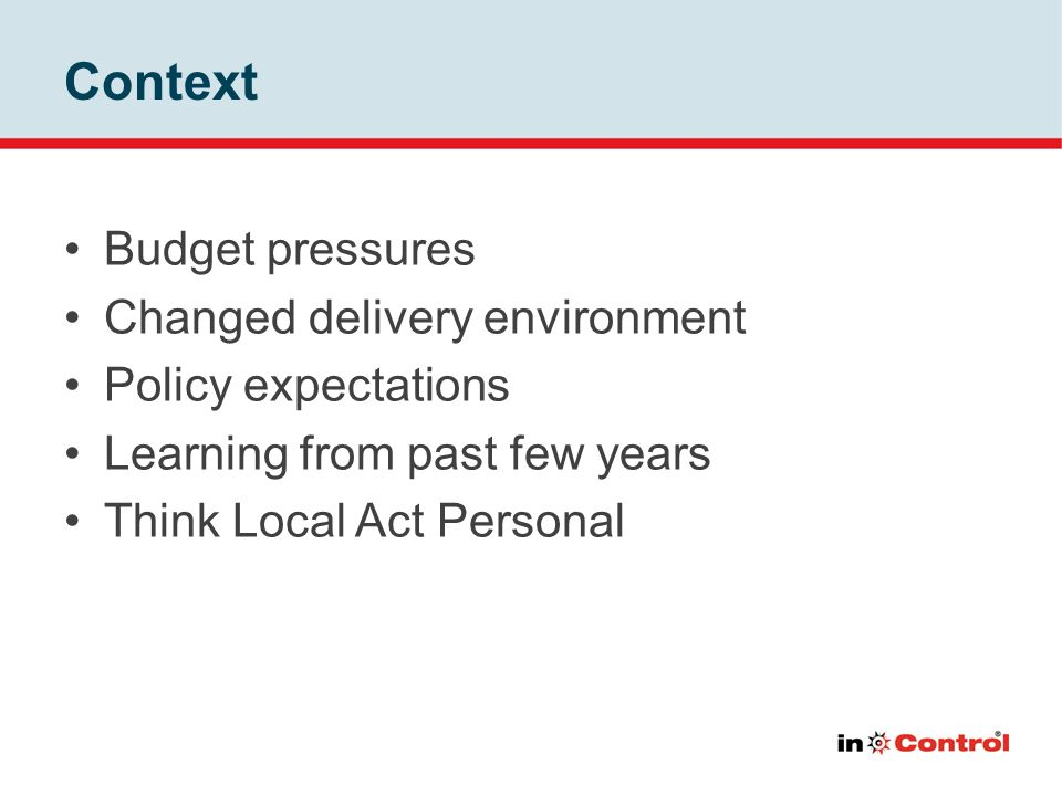 Context Budget pressures Changed delivery environment Policy expectations Learning from past few years Think Local Act Personal