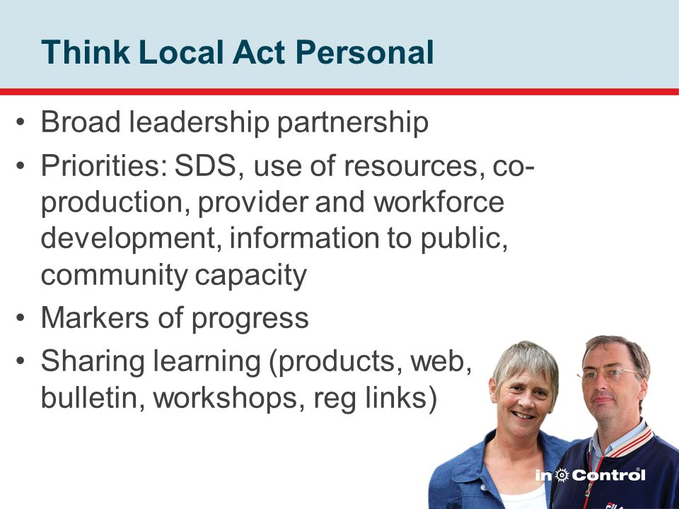 Think Local Act Personal Broad leadership partnership Priorities: SDS, use of resources, co- production, provider and workforce development, informati