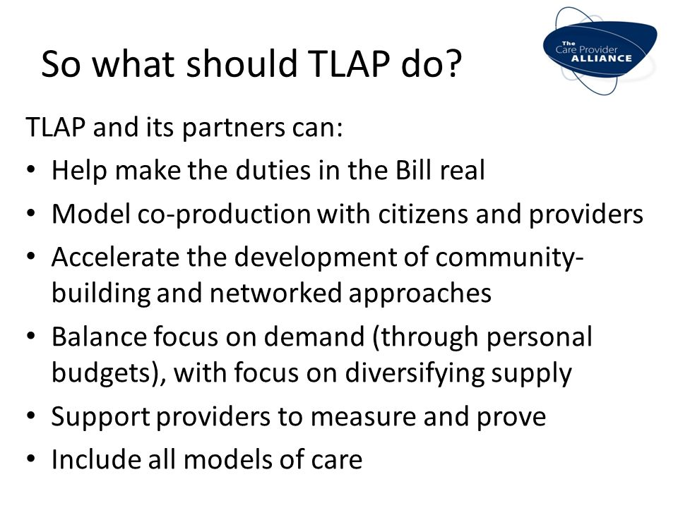 So what should TLAP do? TLAP and its partners can: Help make the duties in the Bill real Model co-production with citizens and providers Accelerate th