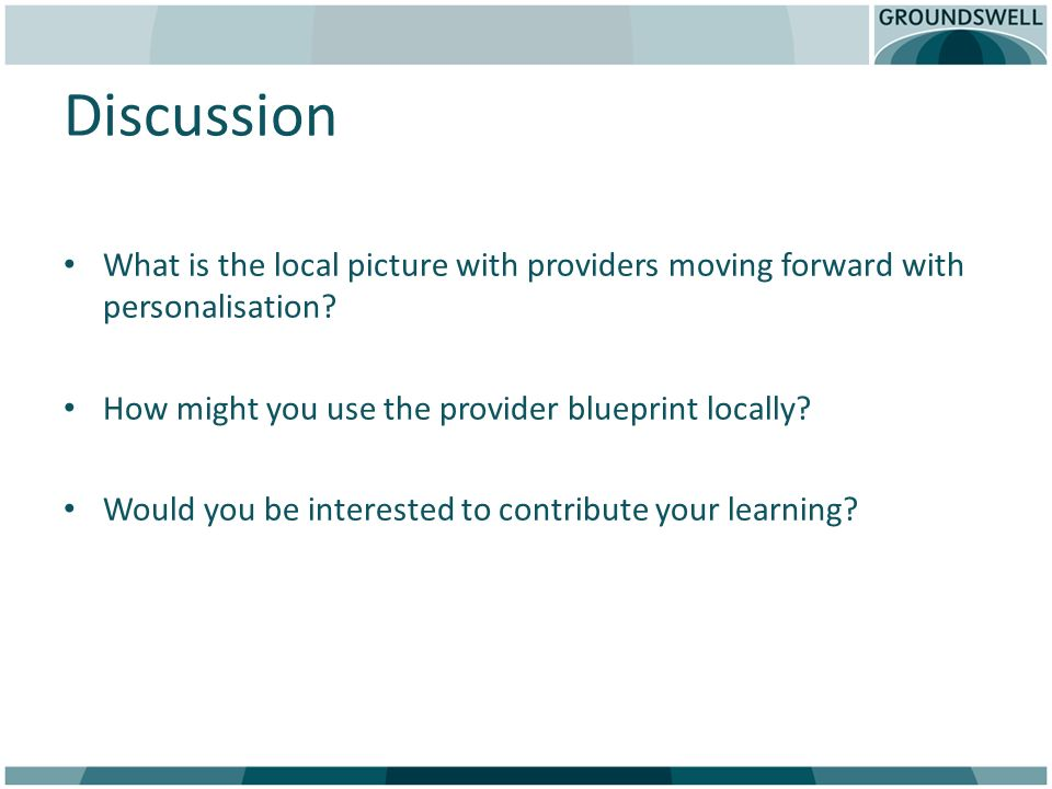 Discussion What is the local picture with providers moving forward with personalisation? How might you use the provider blueprint locally? Would you b