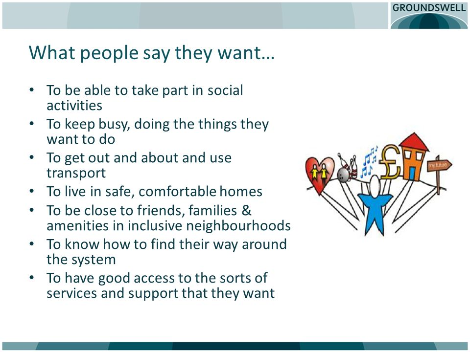 What people say they want… To be able to take part in social activities To keep busy, doing the things they want to do To get out and about and use tr