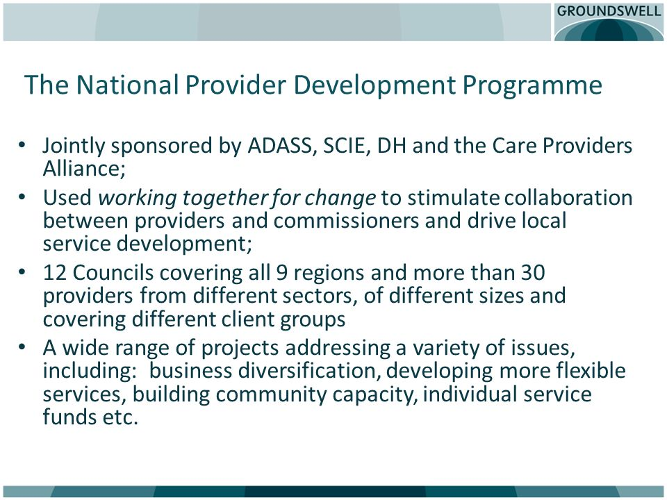 The National Provider Development Programme Jointly sponsored by ADASS, SCIE, DH and the Care Providers Alliance; Used working together for change to