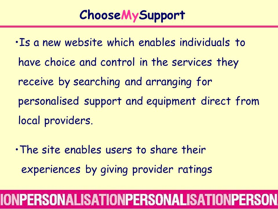 ChooseMySupport Is a new website which enables individuals to have choice and control in the services they receive by searching and arranging for personalised support and equipment direct from local providers.