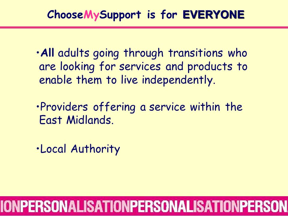 EVERYONE ChooseMySupport is for EVERYONE All adults going through transitions who are looking for services and products to enable them to live independently.