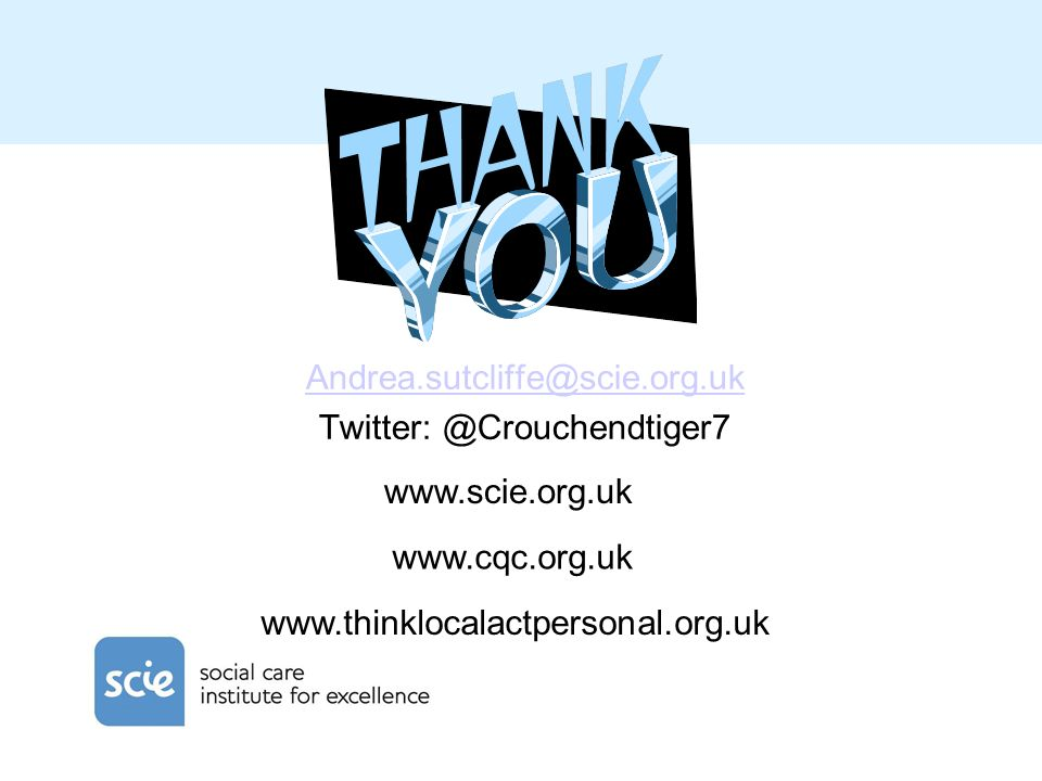 Andrea.sutcliffe@scie.org.uk Twitter: @Crouchendtiger7 www.scie.org.uk www.cqc.org.uk www.thinklocalactpersonal.org.uk