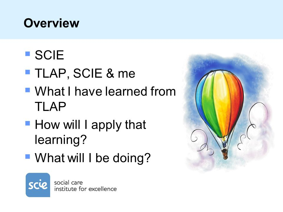 Overview SCIE TLAP, SCIE & me What I have learned from TLAP How will I apply that learning.