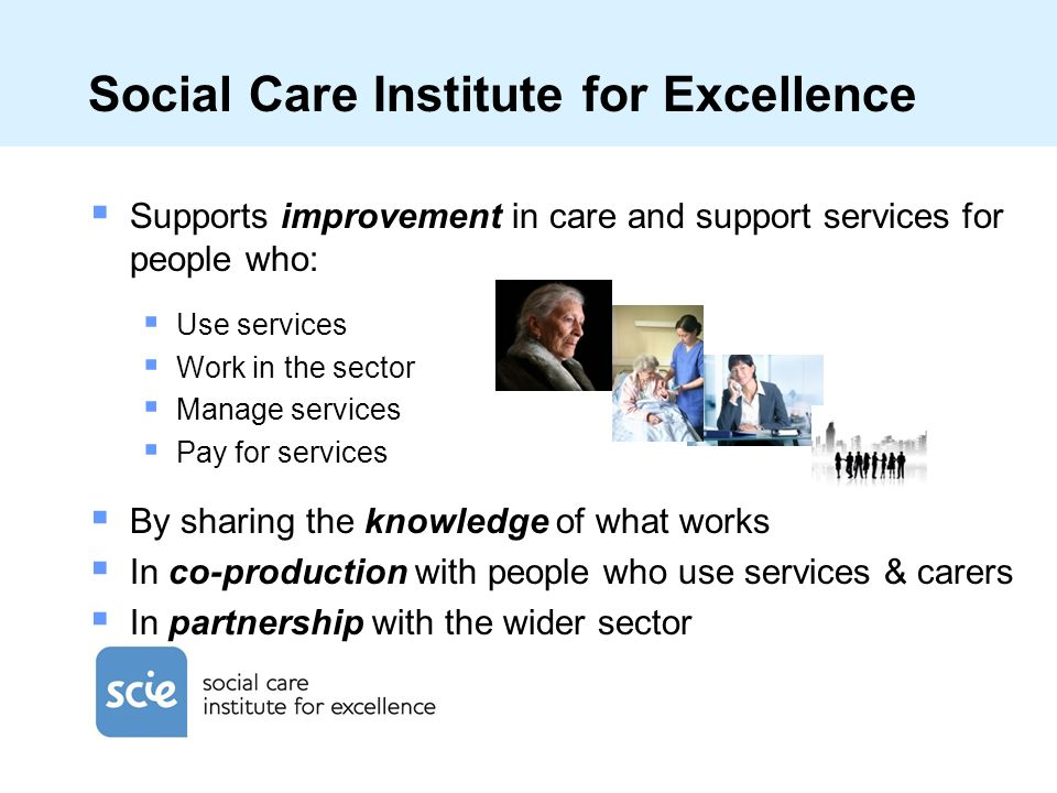 Social Care Institute for Excellence Supports improvement in care and support services for people who: Use services Work in the sector Manage services