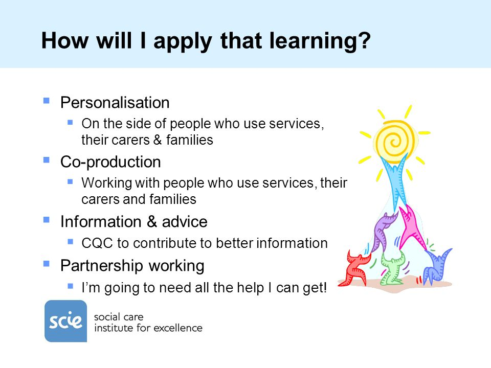 How will I apply that learning? Personalisation On the side of people who use services, their carers & families Co-production Working with people who