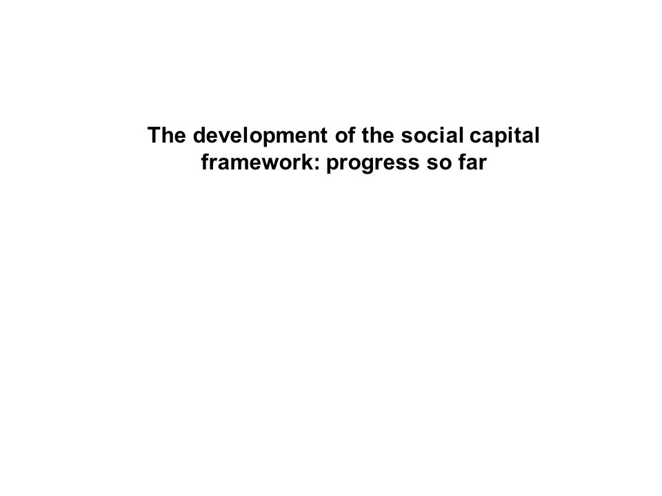 The development of the social capital framework: progress so far