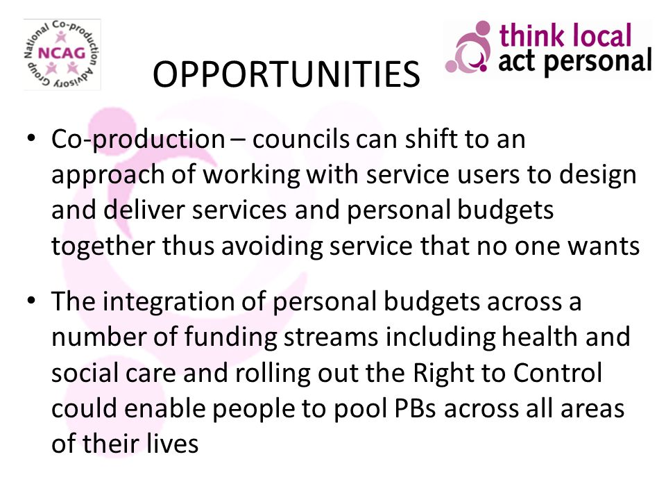 OPPORTUNITIES Co-production – councils can shift to an approach of working with service users to design and deliver services and personal budgets toge
