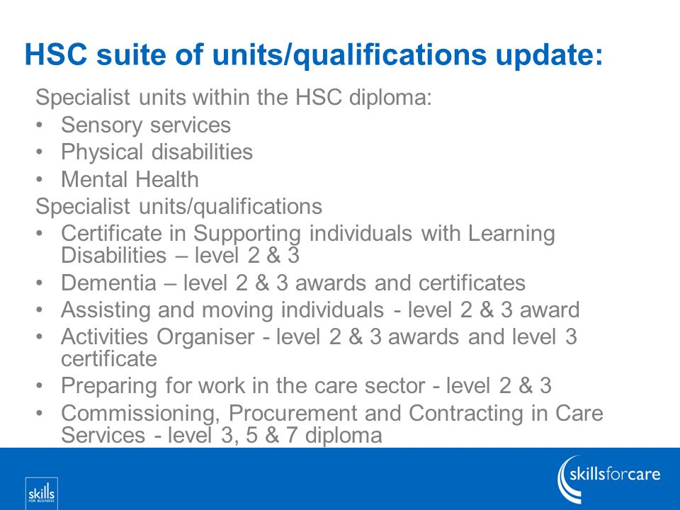 HSC suite of units/qualifications update: Specialist units within the HSC diploma: Sensory services Physical disabilities Mental Health Specialist uni