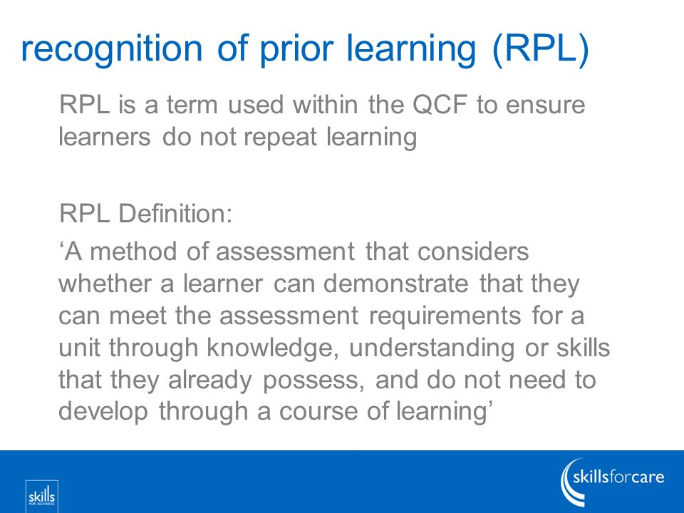 recognition of prior learning (RPL) RPL is a term used within the QCF to ensure learners do not repeat learning RPL Definition: A method of assessment that considers whether a learner can demonstrate that they can meet the assessment requirements for a unit through knowledge, understanding or skills that they already possess, and do not need to develop through a course of learning