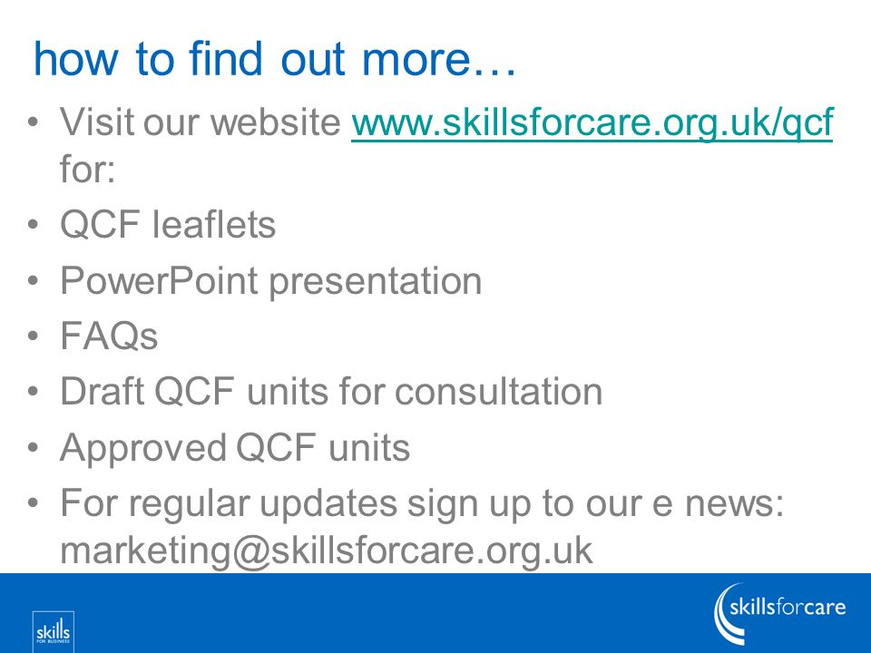 how to find out more… Visit our website   for:  QCF leaflets PowerPoint presentation FAQs Draft QCF units for consultation Approved QCF units For regular updates sign up to our e news: