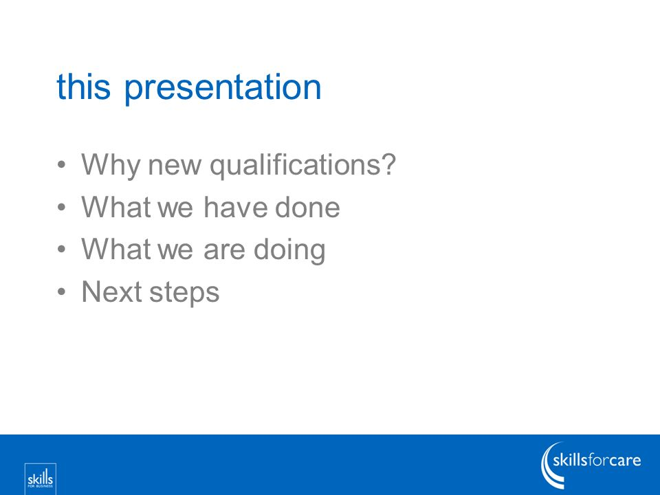this presentation Why new qualifications What we have done What we are doing Next steps