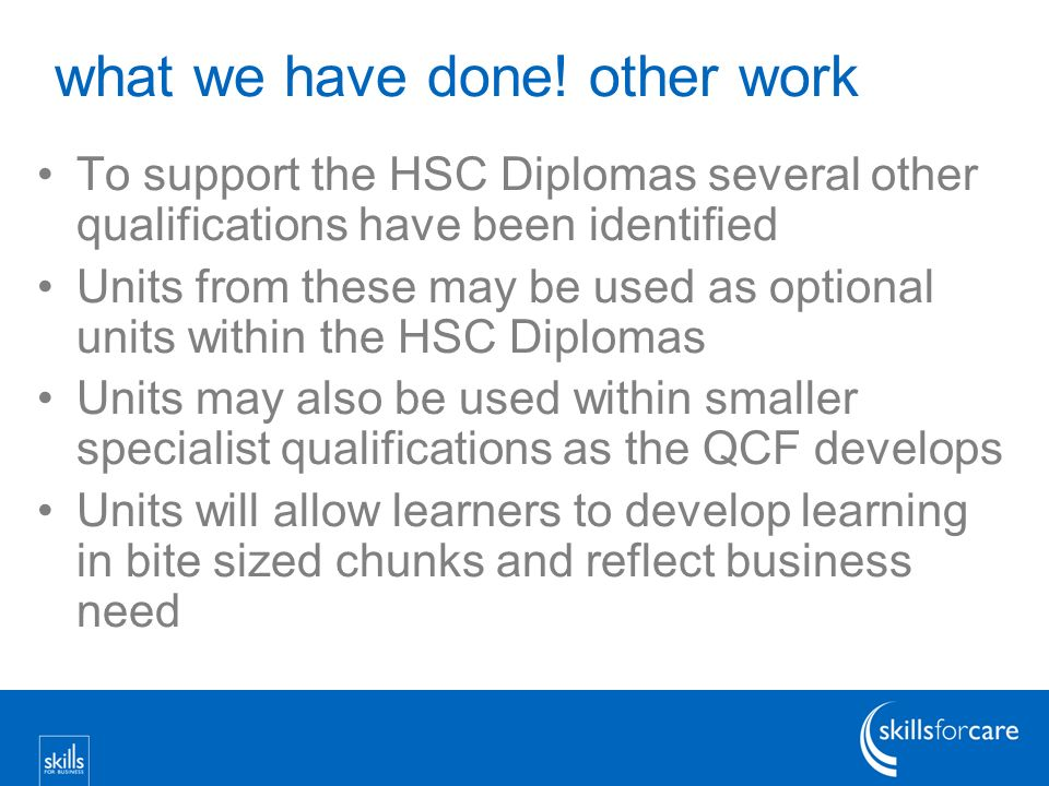 what we have done! other work To support the HSC Diplomas several other qualifications have been identified Units from these may be used as optional u