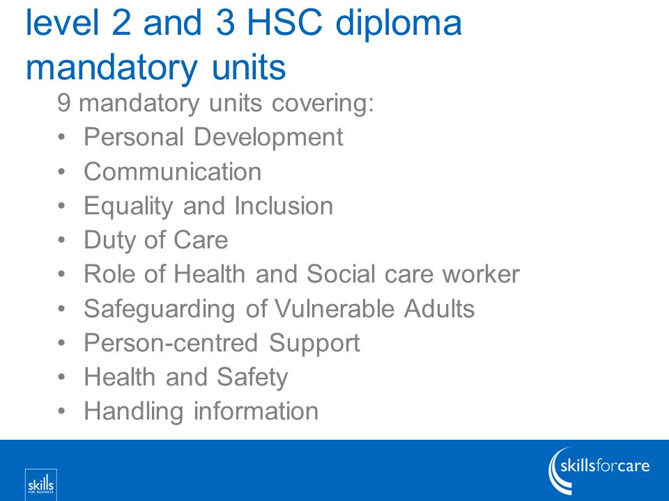 level 2 and 3 HSC diploma mandatory units 9 mandatory units covering: Personal Development Communication Equality and Inclusion Duty of Care Role of Health and Social care worker Safeguarding of Vulnerable Adults Person-centred Support Health and Safety Handling information