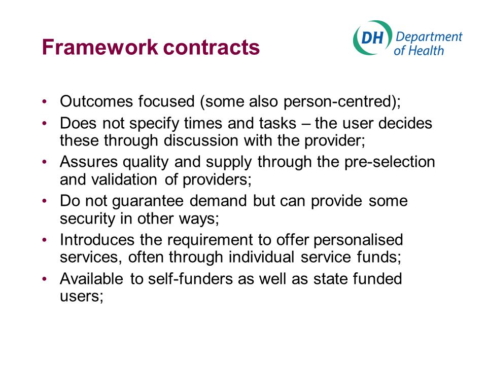 Framework contracts Outcomes focused (some also person-centred); Does not specify times and tasks – the user decides these through discussion with the provider; Assures quality and supply through the pre-selection and validation of providers; Do not guarantee demand but can provide some security in other ways; Introduces the requirement to offer personalised services, often through individual service funds; Available to self-funders as well as state funded users;